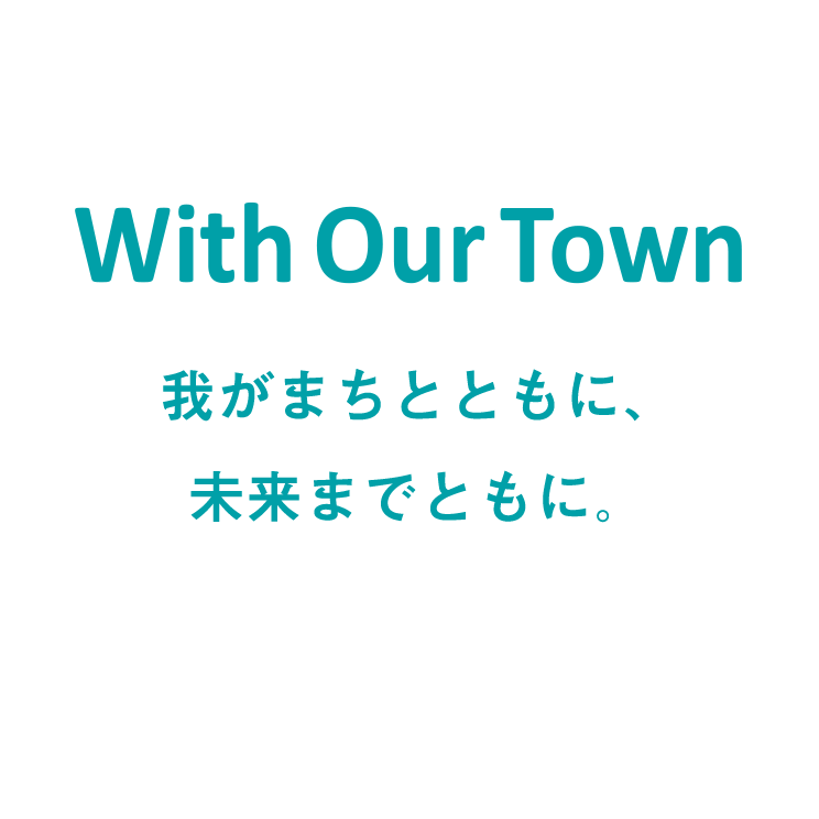 With Our Town/我がまちとともに、未来までともに。